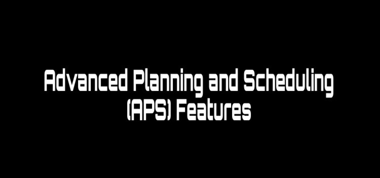 Advanced planning and scheduling (APS) features
