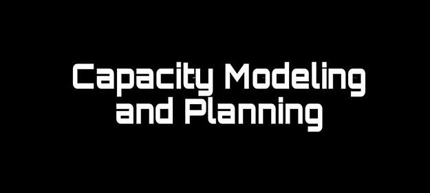 Capacity Modeling and Planning for Capacity Analysis